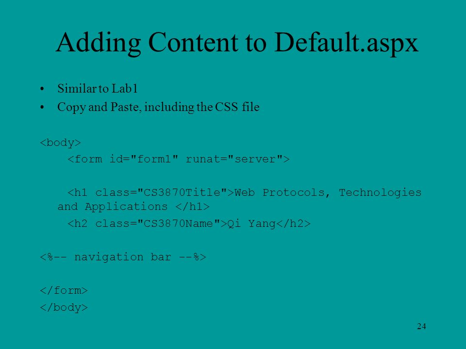 Adding Content to Default.aspx Similar to Lab1 Copy and Paste, including the CSS file Web Protocols, Technologies and Applications Qi Yang 24