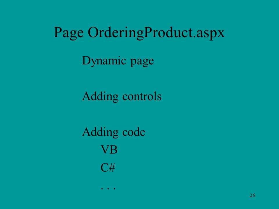 26 Page OrderingProduct.aspx Dynamic page Adding controls Adding code VB C#...
