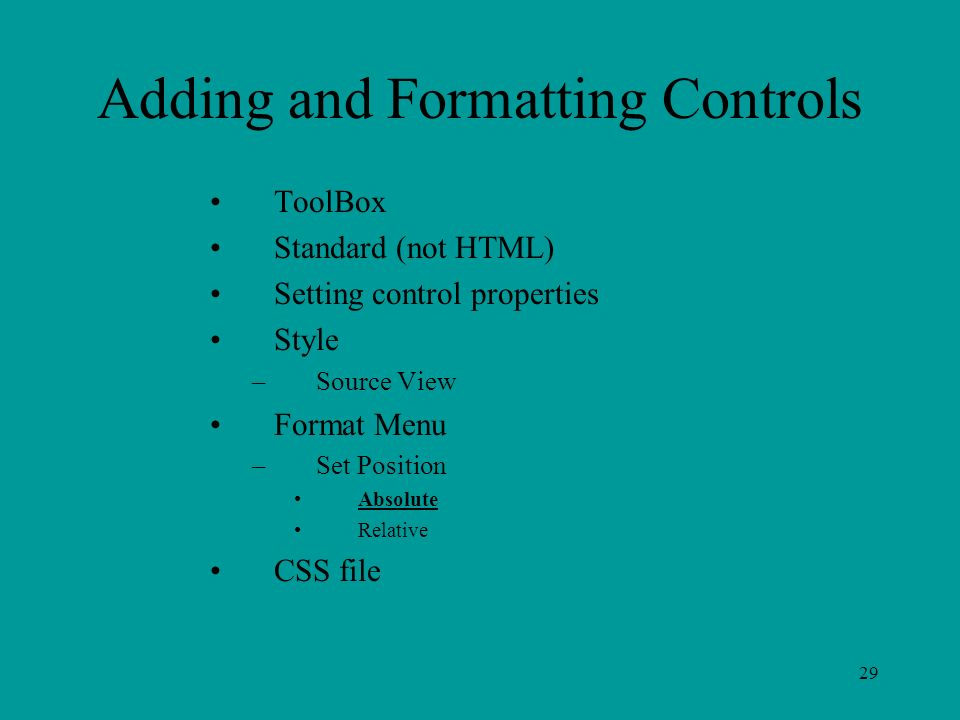 29 Adding and Formatting Controls ToolBox Standard (not HTML) Setting control properties Style –Source View Format Menu –Set Position Absolute Relative CSS file