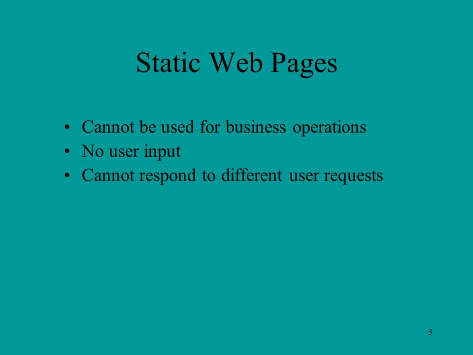 3 Static Web Pages Cannot be used for business operations No user input Cannot respond to different user requests