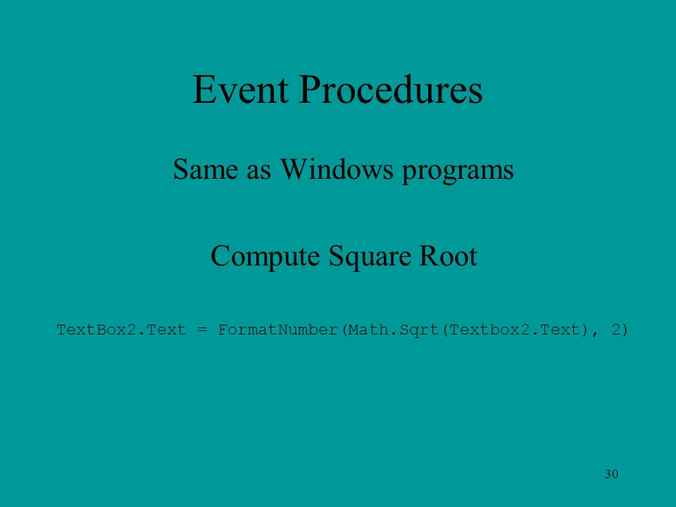 Event Procedures Same as Windows programs Compute Square Root TextBox2.Text = FormatNumber(Math.Sqrt(Textbox2.Text), 2) 30