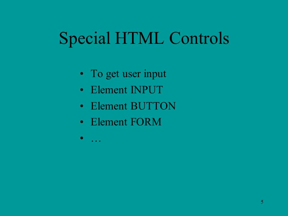 5 Special HTML Controls To get user input Element INPUT Element BUTTON Element FORM …