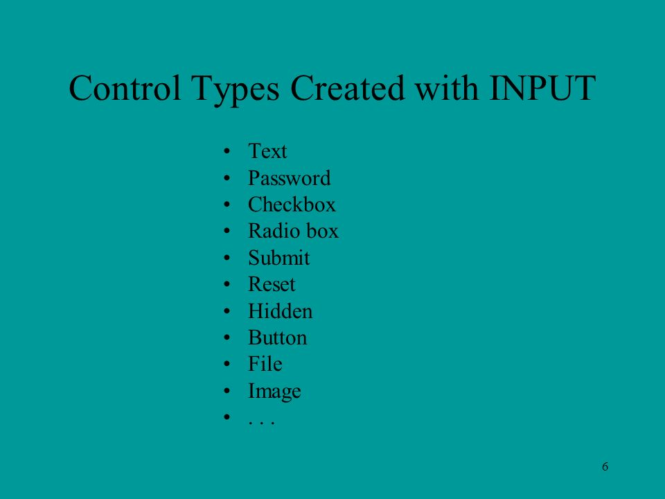 6 Control Types Created with INPUT Text Password Checkbox Radio box Submit Reset Hidden Button File Image...