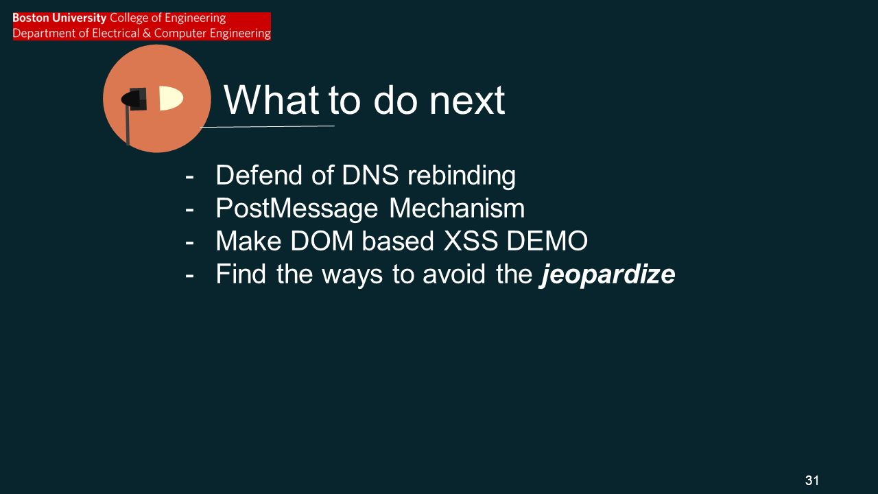 What to do next -Defend of DNS rebinding -PostMessage Mechanism -Make DOM based XSS DEMO -Find the ways to avoid the jeopardize 31