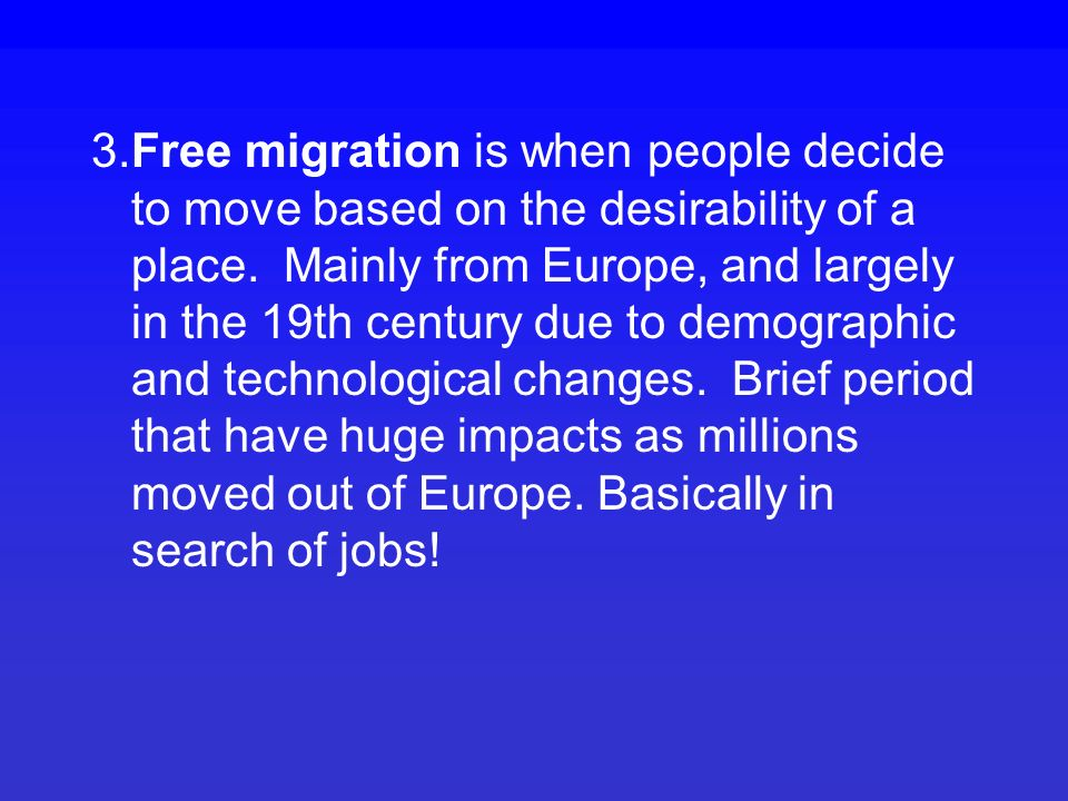 Four types of migration 1.Primitive migration associated with preindustrial societies and usually caused by some sort of environmental necessity, e.g., following game, loss of soil fertility, overcrowding due to population growth.