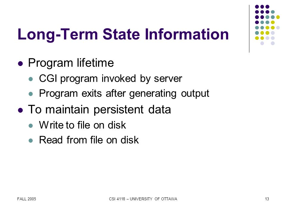 FALL 2005CSI 4118 – UNIVERSITY OF OTTAWA13 Long-Term State Information Program lifetime CGI program invoked by server Program exits after generating output To maintain persistent data Write to file on disk Read from file on disk