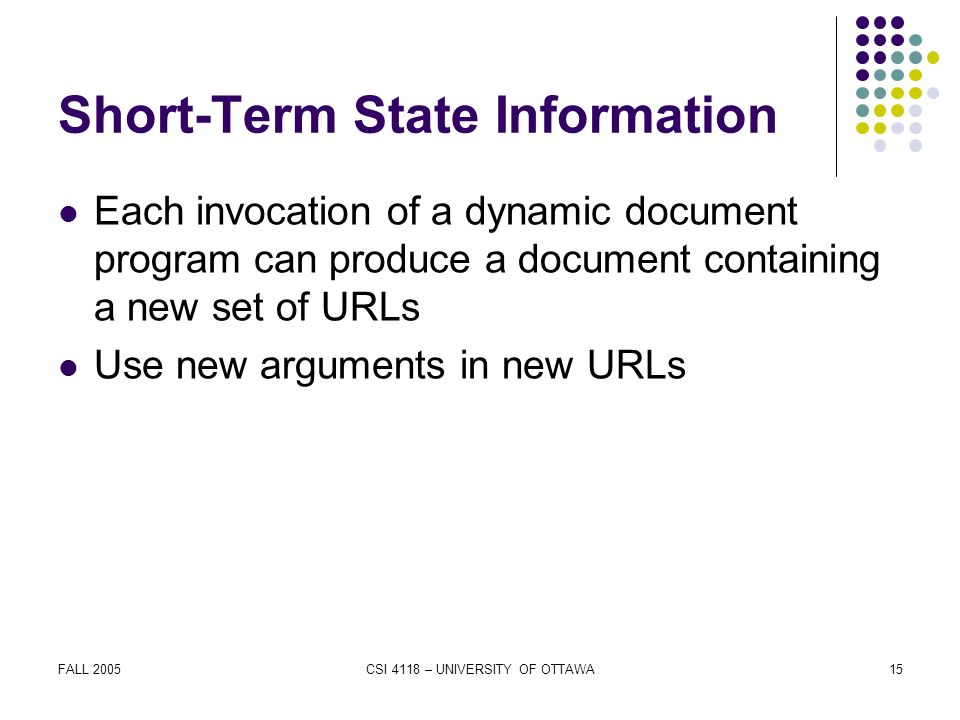 FALL 2005CSI 4118 – UNIVERSITY OF OTTAWA15 Short-Term State Information Each invocation of a dynamic document program can produce a document containing a new set of URLs Use new arguments in new URLs