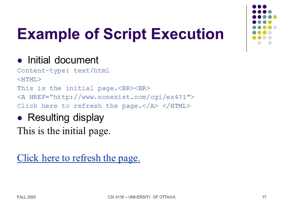FALL 2005CSI 4118 – UNIVERSITY OF OTTAWA17 Example of Script Execution Initial document Content-type: text/html This is the initial page.