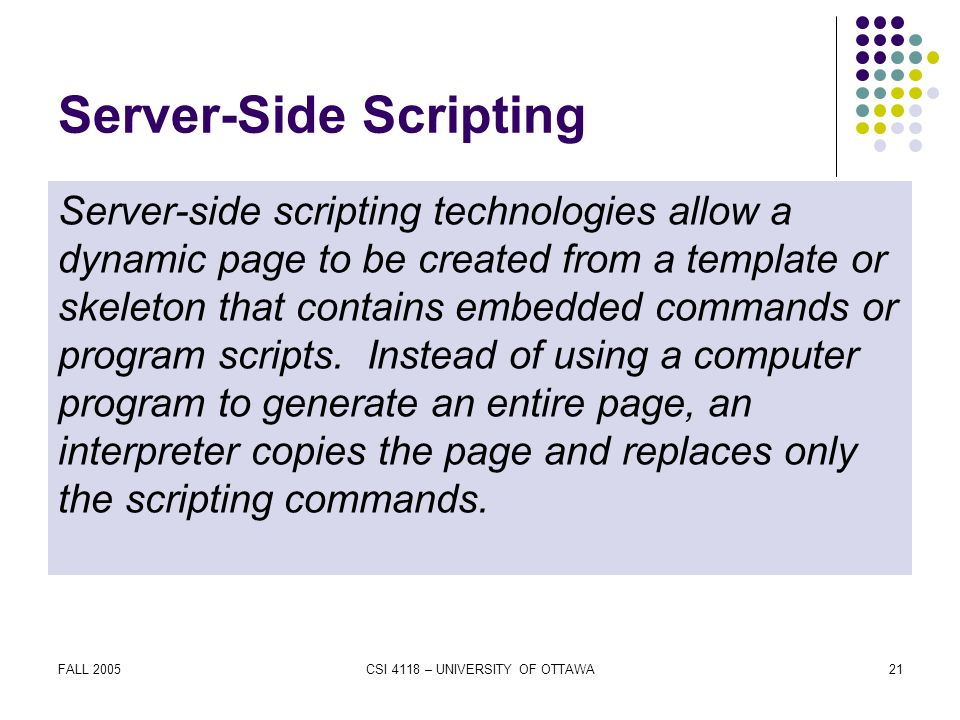 FALL 2005CSI 4118 – UNIVERSITY OF OTTAWA21 Server-Side Scripting Server-side scripting technologies allow a dynamic page to be created from a template or skeleton that contains embedded commands or program scripts.