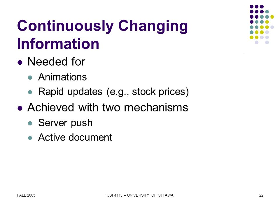 FALL 2005CSI 4118 – UNIVERSITY OF OTTAWA22 Continuously Changing Information Needed for Animations Rapid updates (e.g., stock prices) Achieved with two mechanisms Server push Active document