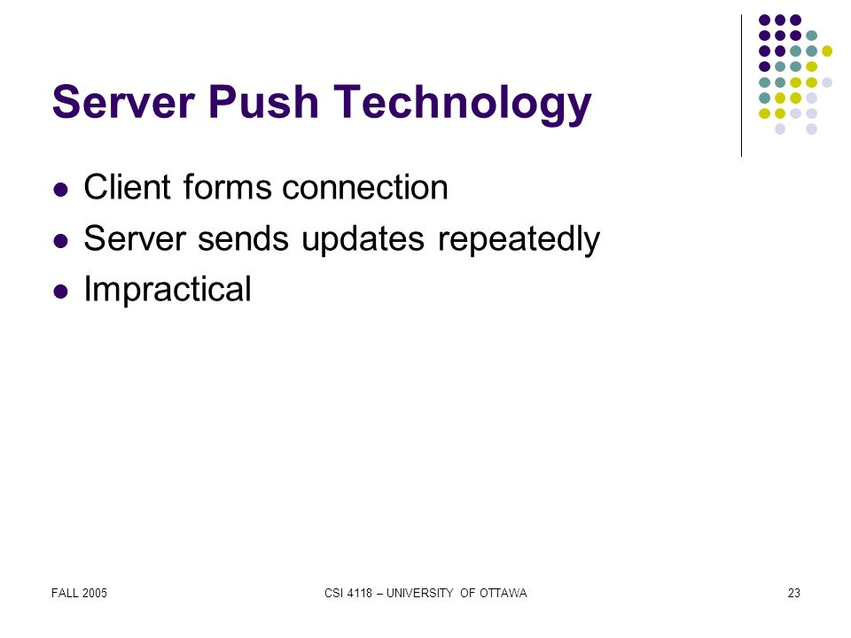 FALL 2005CSI 4118 – UNIVERSITY OF OTTAWA23 Server Push Technology Client forms connection Server sends updates repeatedly Impractical