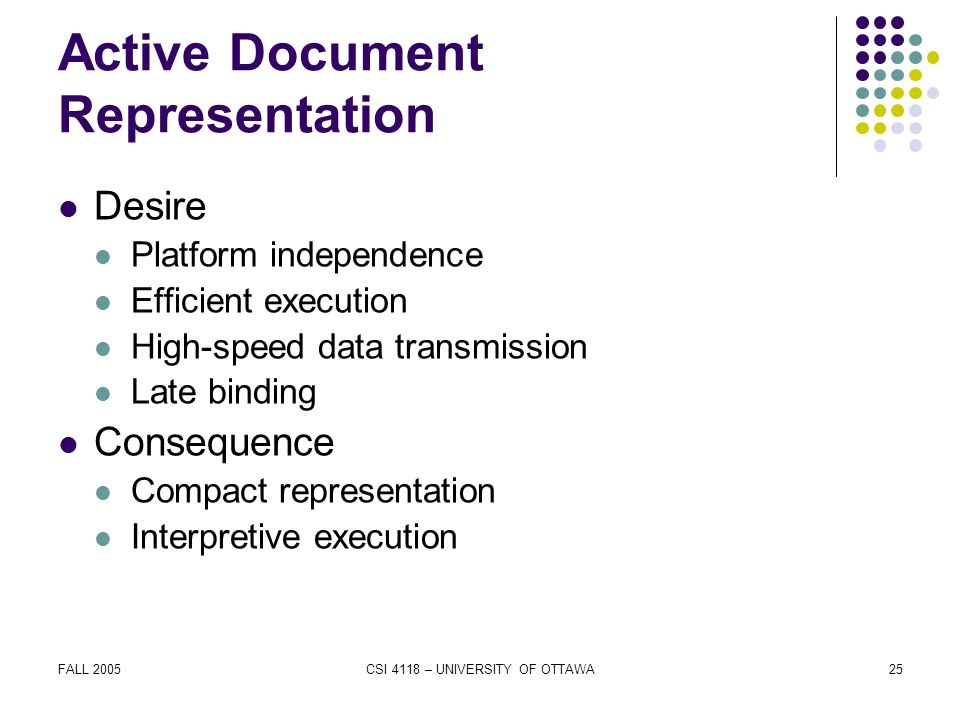FALL 2005CSI 4118 – UNIVERSITY OF OTTAWA25 Active Document Representation Desire Platform independence Efficient execution High-speed data transmission Late binding Consequence Compact representation Interpretive execution