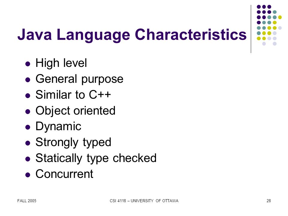 FALL 2005CSI 4118 – UNIVERSITY OF OTTAWA28 Java Language Characteristics High level General purpose Similar to C++ Object oriented Dynamic Strongly typed Statically type checked Concurrent