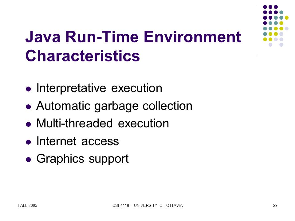 FALL 2005CSI 4118 – UNIVERSITY OF OTTAWA29 Java Run-Time Environment Characteristics Interpretative execution Automatic garbage collection Multi-threaded execution Internet access Graphics support