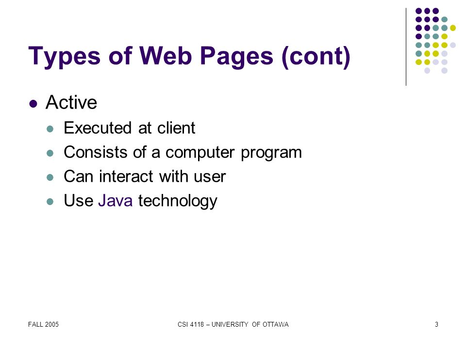 FALL 2005CSI 4118 – UNIVERSITY OF OTTAWA3 Types of Web Pages (cont) Active Executed at client Consists of a computer program Can interact with user Use Java technology