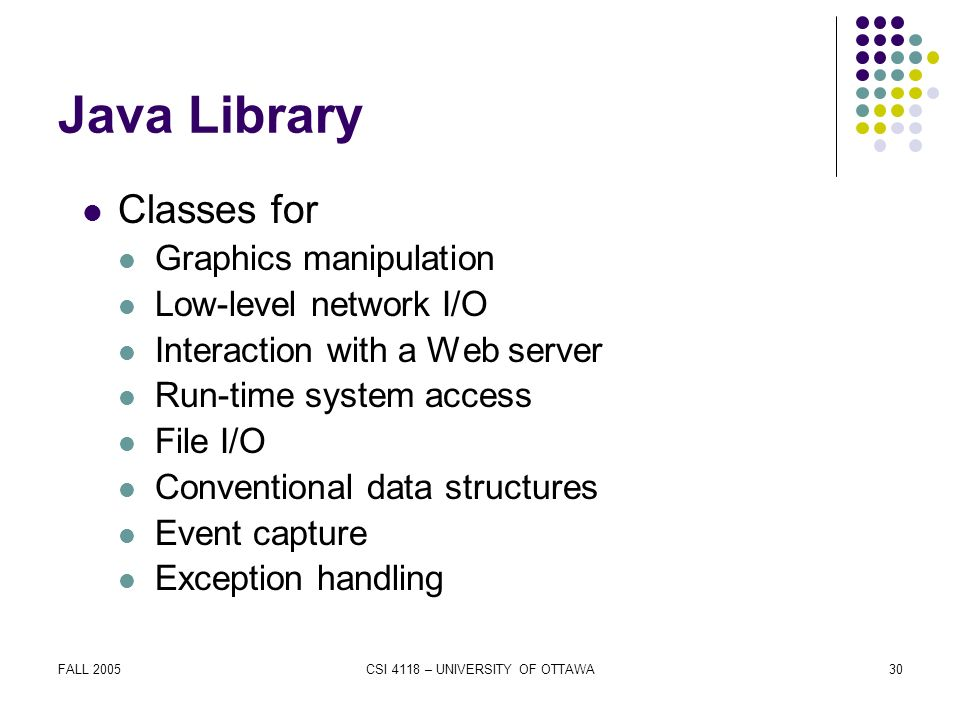 FALL 2005CSI 4118 – UNIVERSITY OF OTTAWA30 Java Library Classes for Graphics manipulation Low-level network I/O Interaction with a Web server Run-time system access File I/O Conventional data structures Event capture Exception handling
