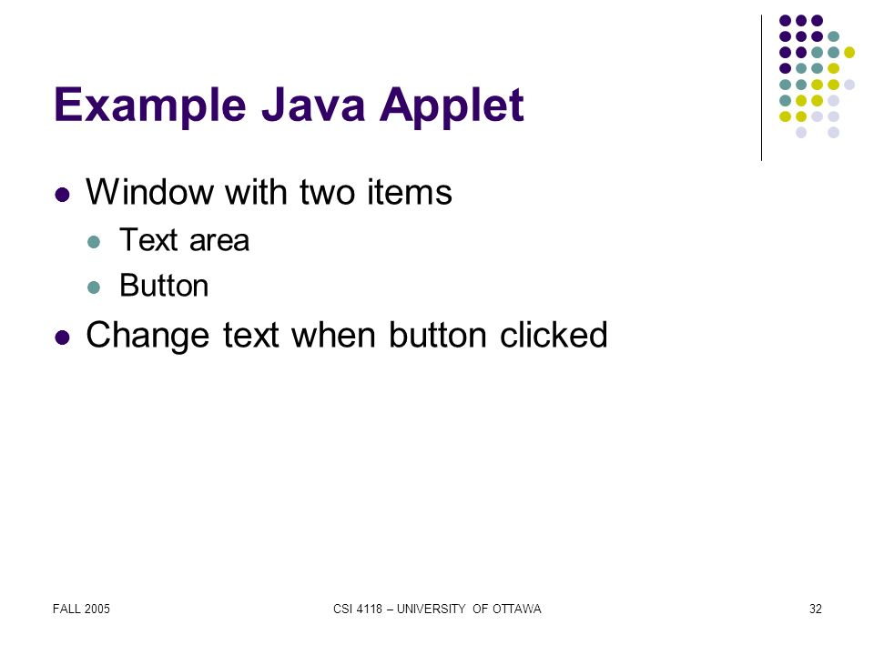 FALL 2005CSI 4118 – UNIVERSITY OF OTTAWA32 Example Java Applet Window with two items Text area Button Change text when button clicked