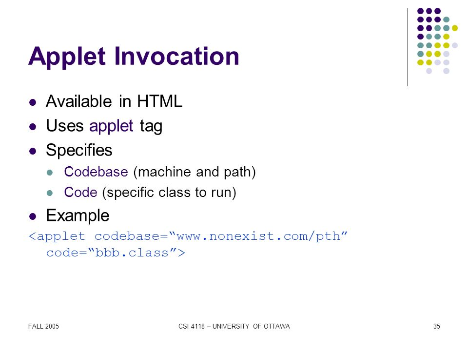 FALL 2005CSI 4118 – UNIVERSITY OF OTTAWA35 Applet Invocation Available in HTML Uses applet tag Specifies Codebase (machine and path) Code (specific class to run) Example