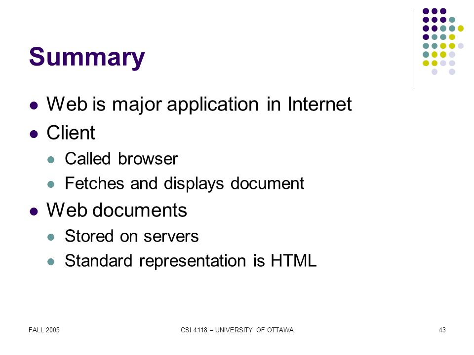 FALL 2005CSI 4118 – UNIVERSITY OF OTTAWA43 Summary Web is major application in Internet Client Called browser Fetches and displays document Web documents Stored on servers Standard representation is HTML
