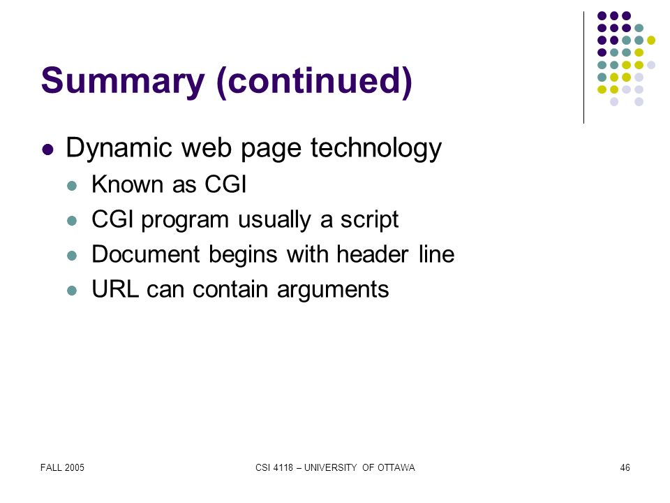 FALL 2005CSI 4118 – UNIVERSITY OF OTTAWA46 Summary (continued) Dynamic web page technology Known as CGI CGI program usually a script Document begins with header line URL can contain arguments