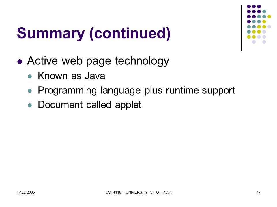 FALL 2005CSI 4118 – UNIVERSITY OF OTTAWA47 Summary (continued) Active web page technology Known as Java Programming language plus runtime support Document called applet