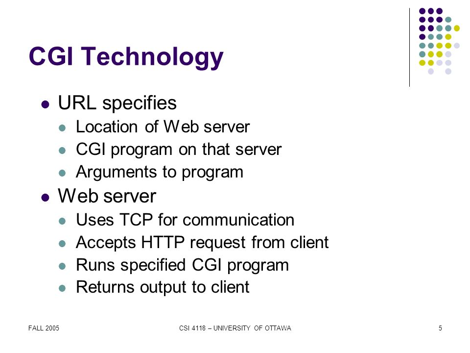 FALL 2005CSI 4118 – UNIVERSITY OF OTTAWA5 CGI Technology URL specifies Location of Web server CGI program on that server Arguments to program Web server Uses TCP for communication Accepts HTTP request from client Runs specified CGI program Returns output to client