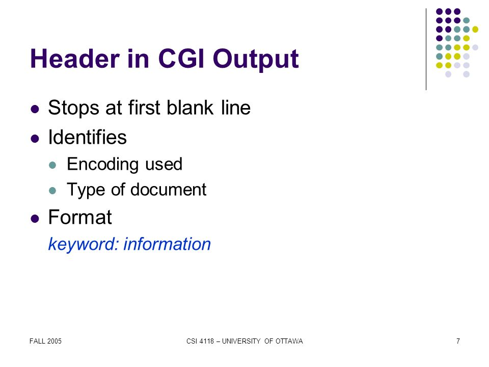 FALL 2005CSI 4118 – UNIVERSITY OF OTTAWA7 Header in CGI Output Stops at first blank line Identifies Encoding used Type of document Format keyword: information