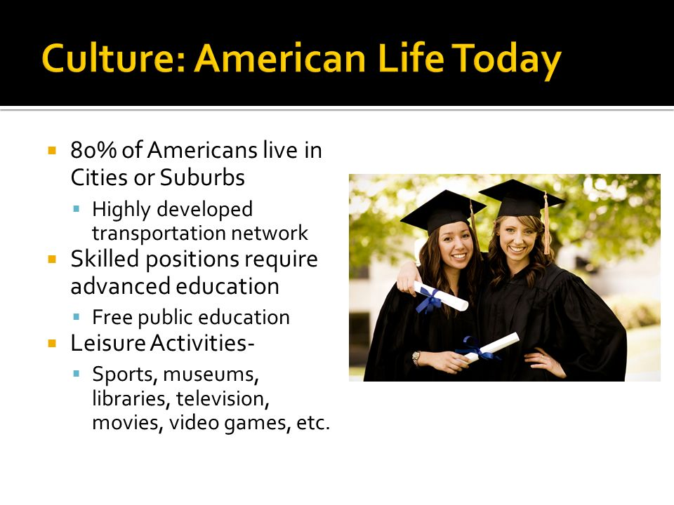  80% of Americans live in Cities or Suburbs  Highly developed transportation network  Skilled positions require advanced education  Free public education  Leisure Activities-  Sports, museums, libraries, television, movies, video games, etc.
