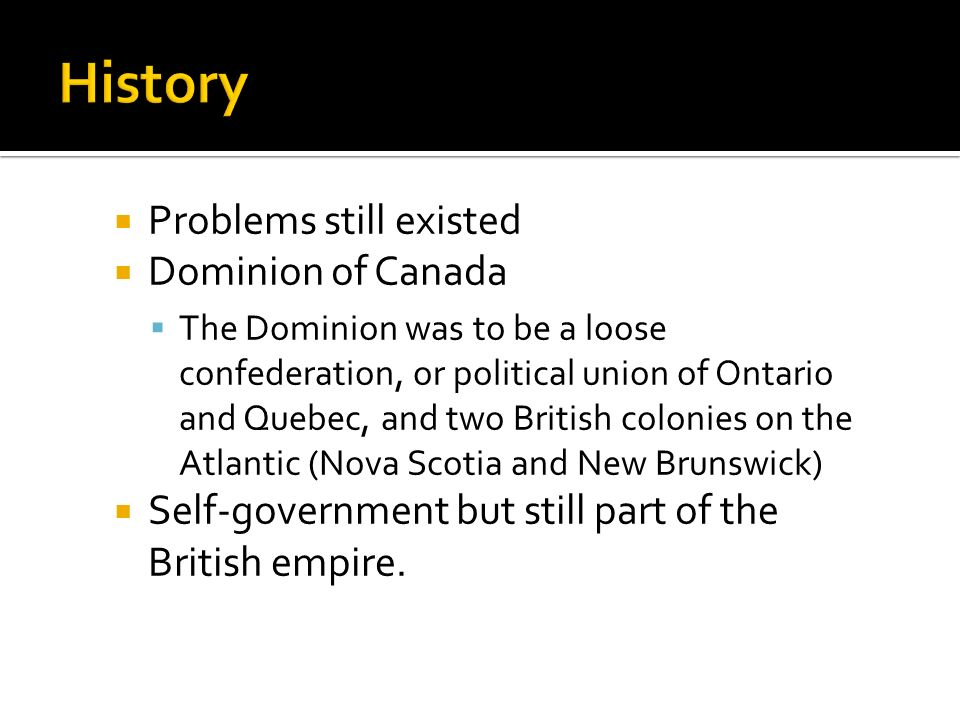  Problems still existed  Dominion of Canada  The Dominion was to be a loose confederation, or political union of Ontario and Quebec, and two British colonies on the Atlantic (Nova Scotia and New Brunswick)  Self-government but still part of the British empire.