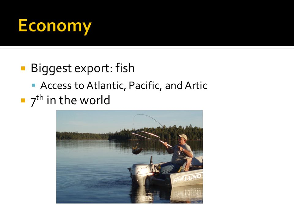  Biggest export: fish  Access to Atlantic, Pacific, and Artic  7 th in the world