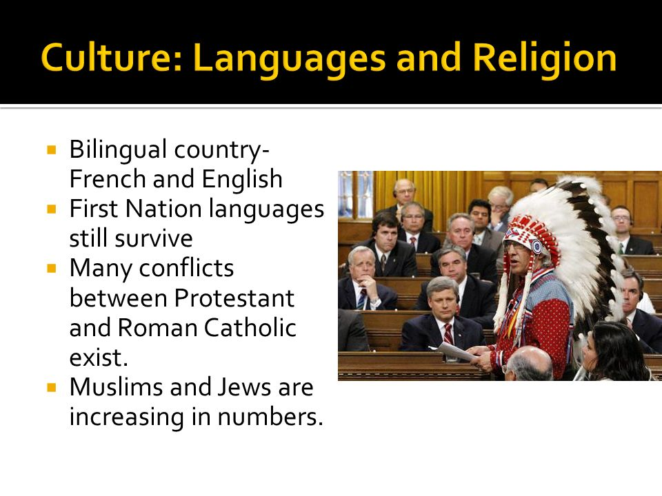  Bilingual country- French and English  First Nation languages still survive  Many conflicts between Protestant and Roman Catholic exist.