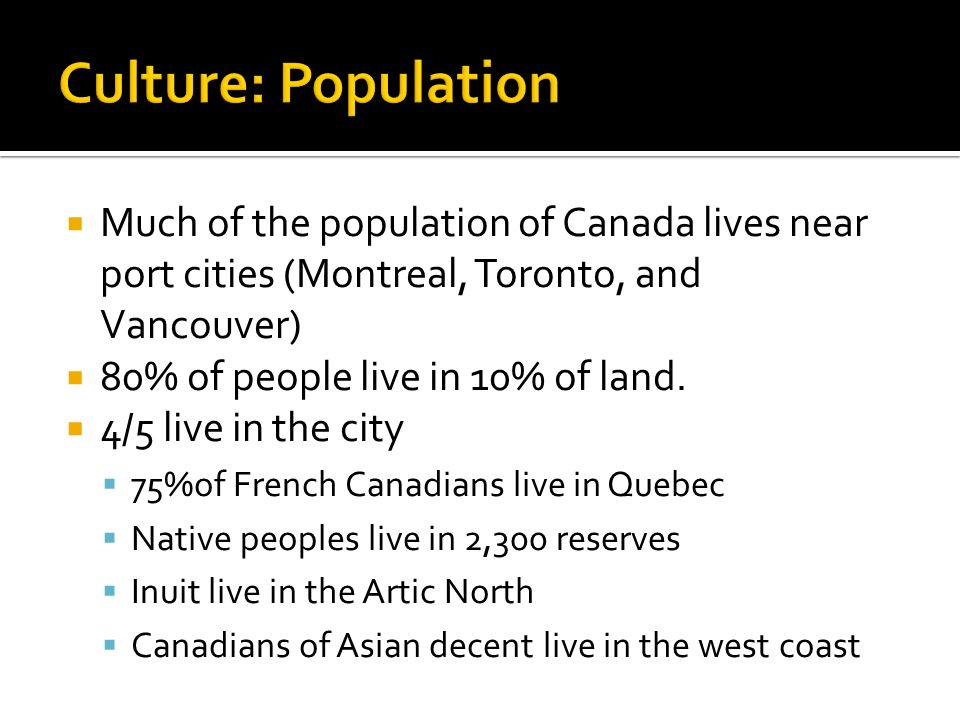  Much of the population of Canada lives near port cities (Montreal, Toronto, and Vancouver)  80% of people live in 10% of land.