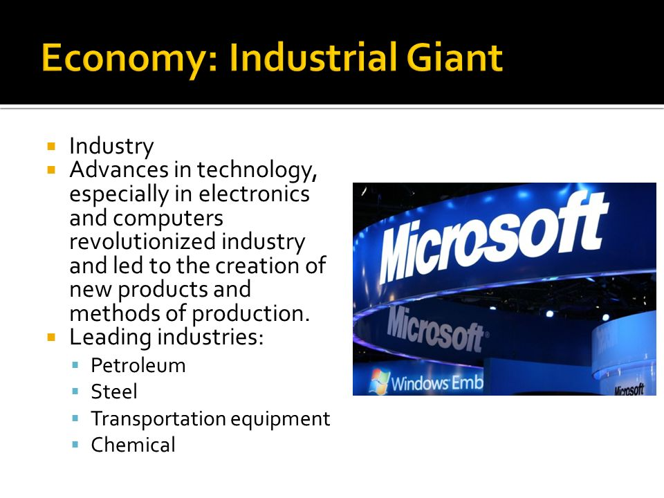  Industry  Advances in technology, especially in electronics and computers revolutionized industry and led to the creation of new products and methods of production.