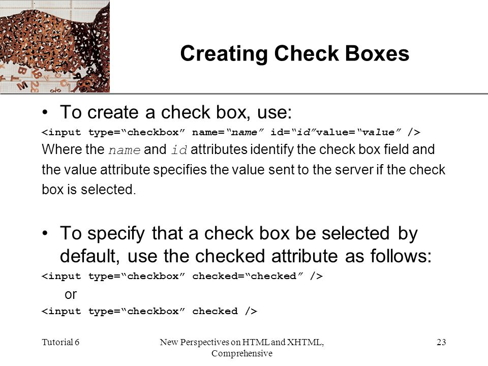 XP Tutorial 6New Perspectives on HTML and XHTML, Comprehensive 23 Creating Check Boxes To create a check box, use: Where the name and id attributes identify the check box field and the value attribute specifies the value sent to the server if the check box is selected.