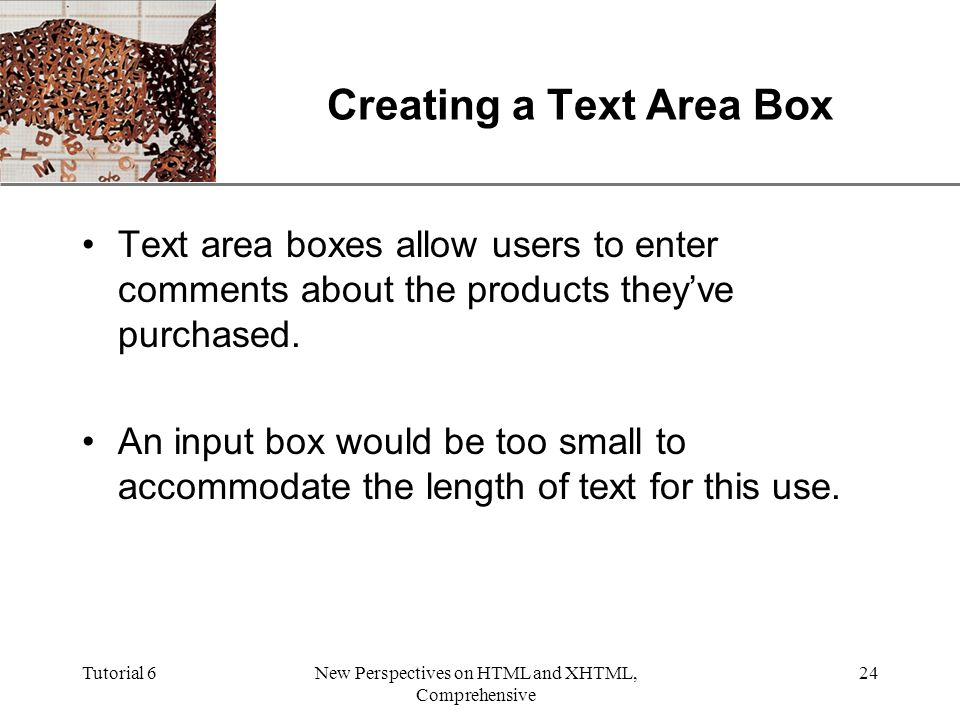 XP Tutorial 6New Perspectives on HTML and XHTML, Comprehensive 24 Creating a Text Area Box Text area boxes allow users to enter comments about the products they've purchased.
