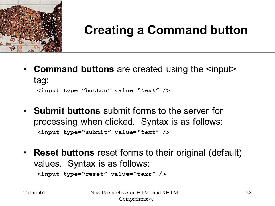 XP Tutorial 6New Perspectives on HTML and XHTML, Comprehensive 28 Creating a Command button Command buttons are created using the tag: Submit buttons submit forms to the server for processing when clicked.