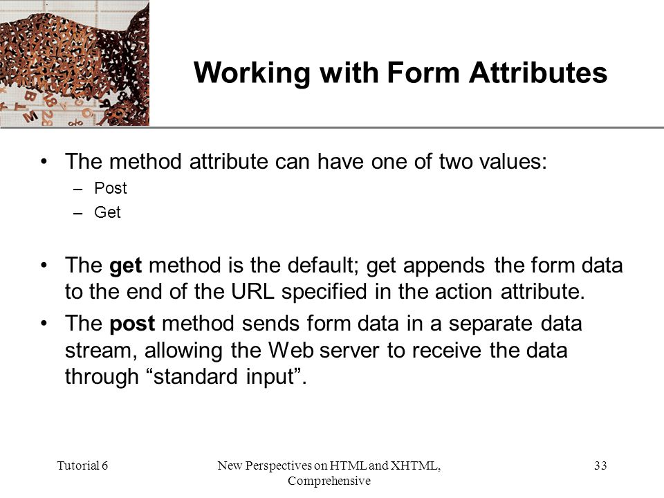XP Tutorial 6New Perspectives on HTML and XHTML, Comprehensive 33 Working with Form Attributes The method attribute can have one of two values: –Post –Get The get method is the default; get appends the form data to the end of the URL specified in the action attribute.