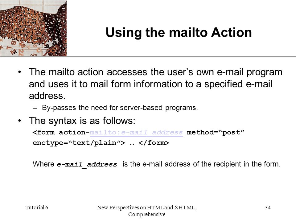 XP Tutorial 6New Perspectives on HTML and XHTML, Comprehensive 34 Using the mailto Action The mailto action accesses the user's own  program and uses it to mail form information to a specified  address.