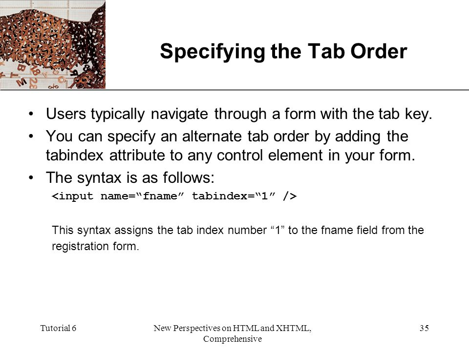 XP Tutorial 6New Perspectives on HTML and XHTML, Comprehensive 35 Specifying the Tab Order Users typically navigate through a form with the tab key.