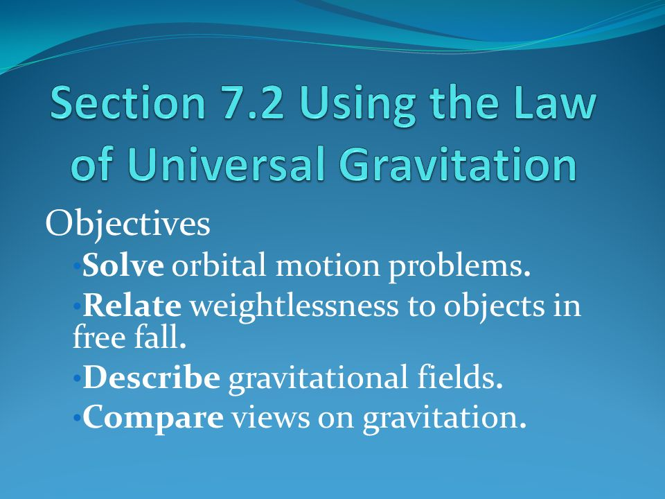 Objectives Solve orbital motion problems. Relate weightlessness to objects in free fall.