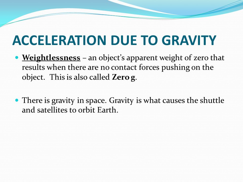 ACCELERATION DUE TO GRAVITY Weightlessness – an object's apparent weight of zero that results when there are no contact forces pushing on the object.