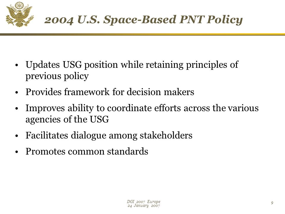 DGI 2007 Europe 24 January Updates USG position while retaining principles of previous policy Provides framework for decision makers Improves ability to coordinate efforts across the various agencies of the USG Facilitates dialogue among stakeholders Promotes common standards 2004 U.S.