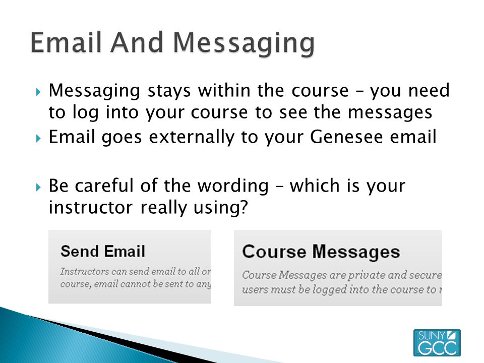  Messaging stays within the course – you need to log into your course to see the messages   goes externally to your Genesee   Be careful of the wording – which is your instructor really using