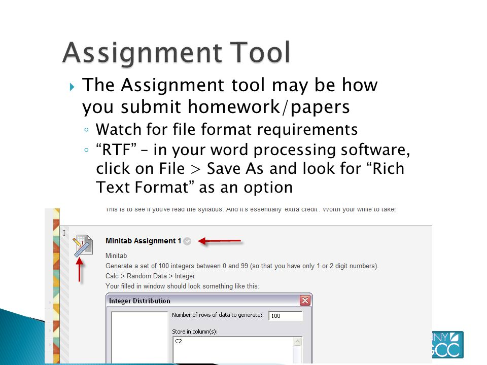  The Assignment tool may be how you submit homework/papers ◦ Watch for file format requirements ◦ RTF – in your word processing software, click on File > Save As and look for Rich Text Format as an option ◦