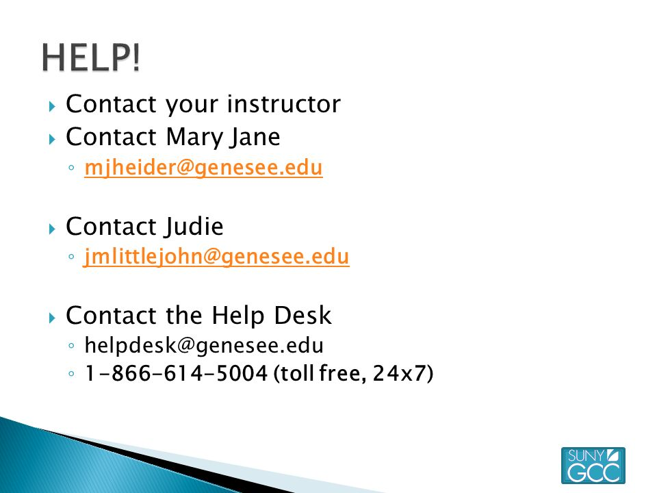  Contact your instructor  Contact Mary Jane ◦   Contact Judie ◦   Contact the Help Desk ◦ ◦ (toll free, 24x7)