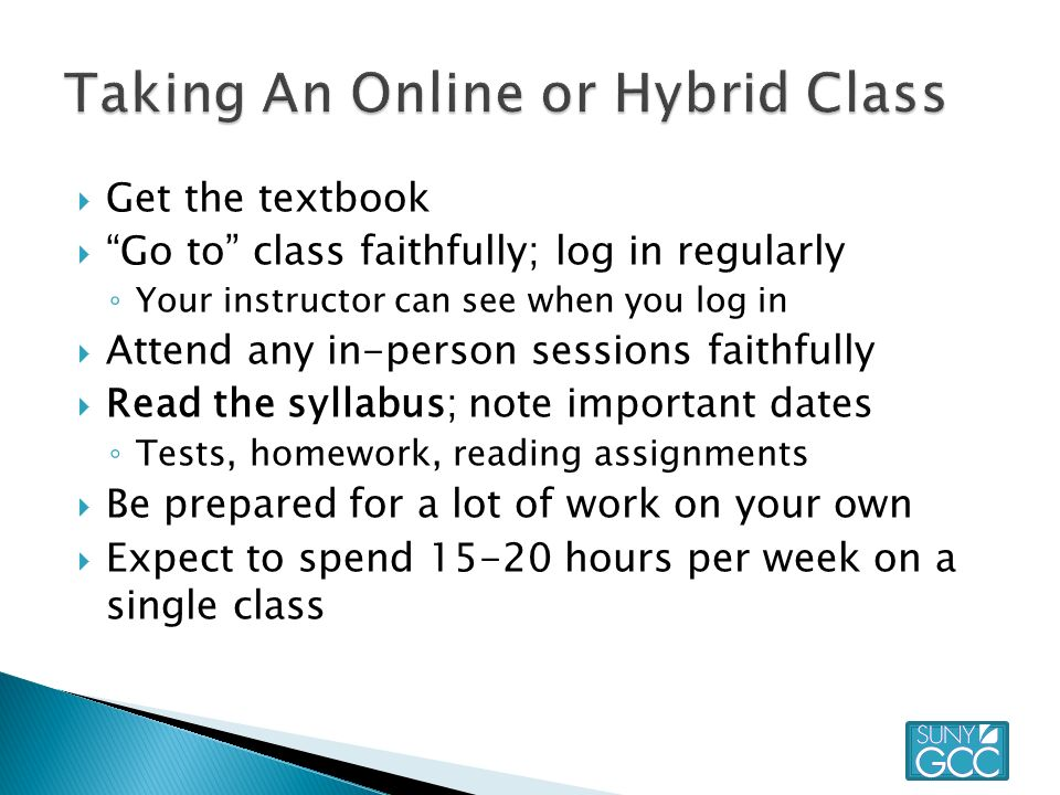  Get the textbook  Go to class faithfully; log in regularly ◦ Your instructor can see when you log in  Attend any in-person sessions faithfully  Read the syllabus; note important dates ◦ Tests, homework, reading assignments  Be prepared for a lot of work on your own  Expect to spend hours per week on a single class