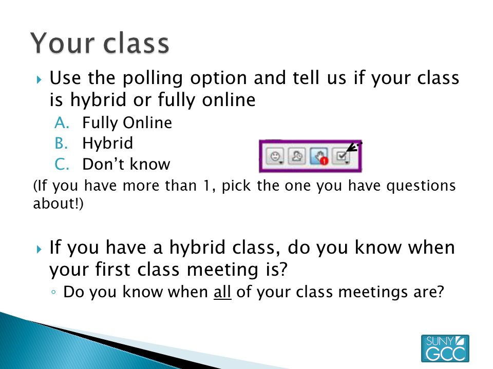  Use the polling option and tell us if your class is hybrid or fully online A.Fully Online B.Hybrid C.Don't know (If you have more than 1, pick the one you have questions about!)  If you have a hybrid class, do you know when your first class meeting is.