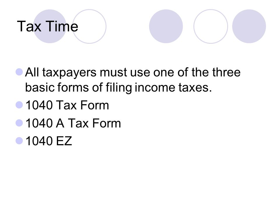 Tax Time All taxpayers must use one of the three basic forms of filing income taxes.