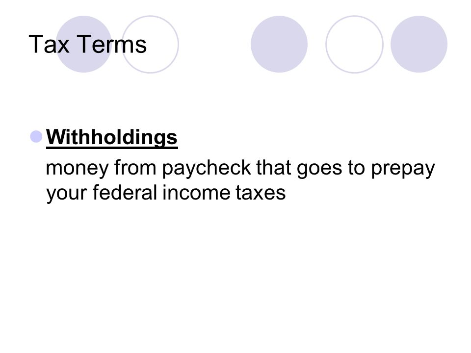 Tax Terms Withholdings money from paycheck that goes to prepay your federal income taxes