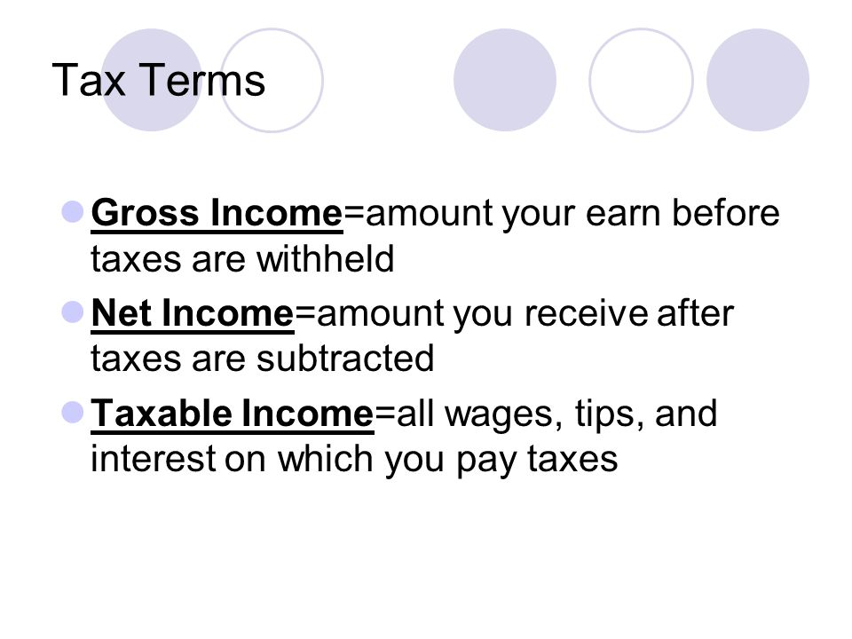 Tax Terms Gross Income=amount your earn before taxes are withheld Net Income=amount you receive after taxes are subtracted Taxable Income=all wages, tips, and interest on which you pay taxes